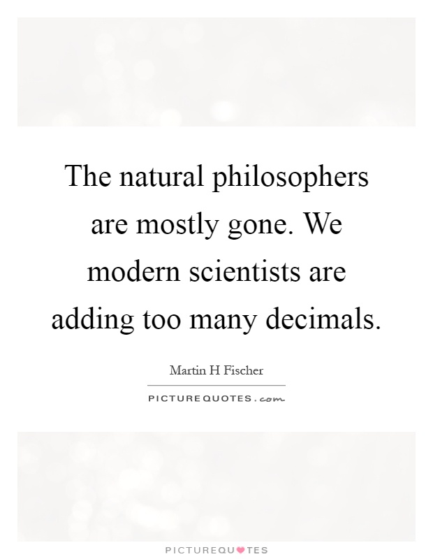 The natural philosophers are mostly gone. We modern scientists are adding too many decimals Picture Quote #1