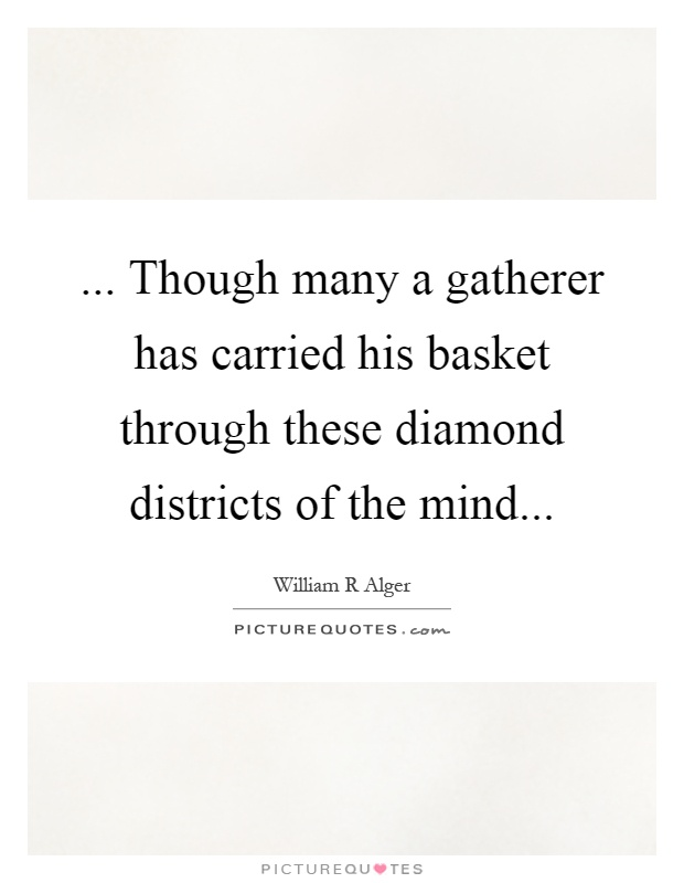 ... Though many a gatherer has carried his basket through these diamond districts of the mind Picture Quote #1