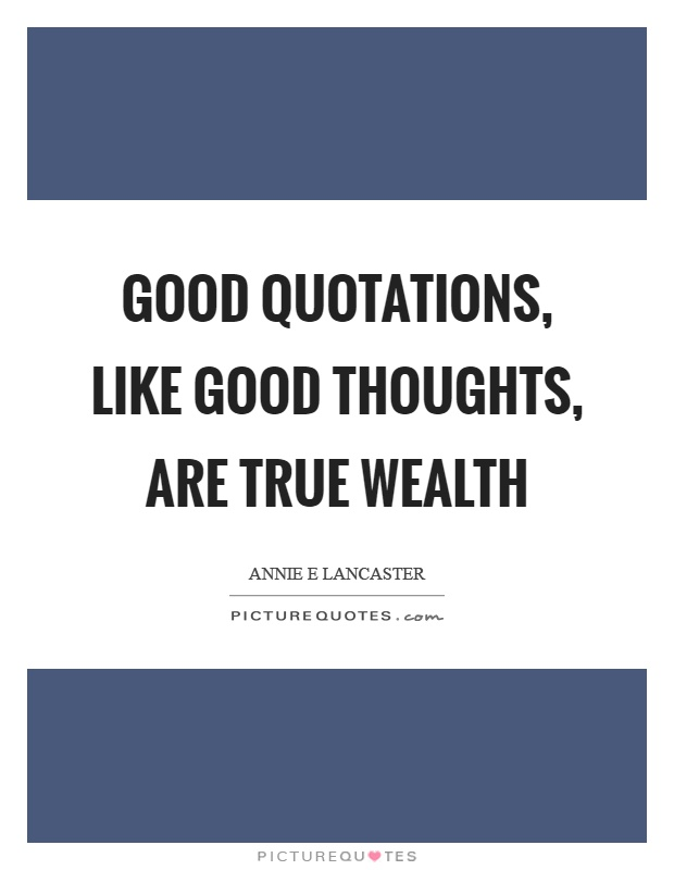 Good quotations, like good thoughts, are true wealth Picture Quote #1