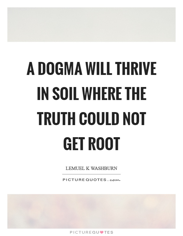 A dogma will thrive in soil where the truth could not get root Picture Quote #1