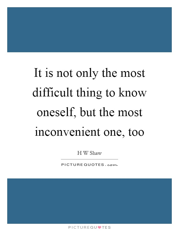 It is not only the most difficult thing to know oneself, but the most inconvenient one, too Picture Quote #1