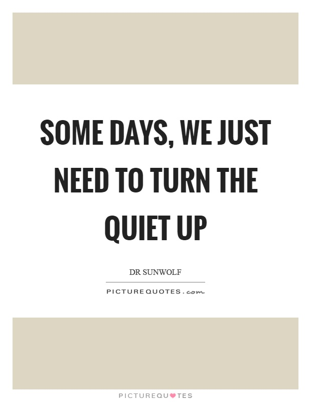 Some days, we just need to turn the quiet up Picture Quote #1