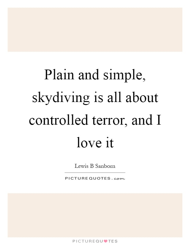 Plain and simple, skydiving is all about controlled terror, and I love it Picture Quote #1