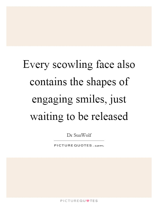 Every scowling face also contains the shapes of engaging smiles, just waiting to be released Picture Quote #1
