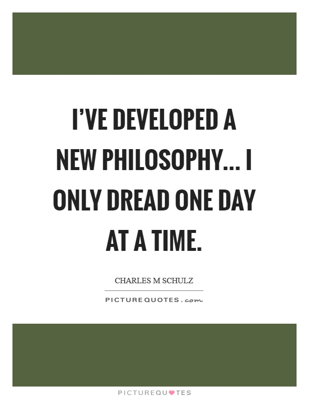 I've developed a new philosophy... I only dread one day at a time Picture Quote #1