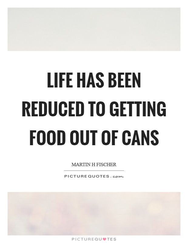 Life has been reduced to getting food out of cans Picture Quote #1