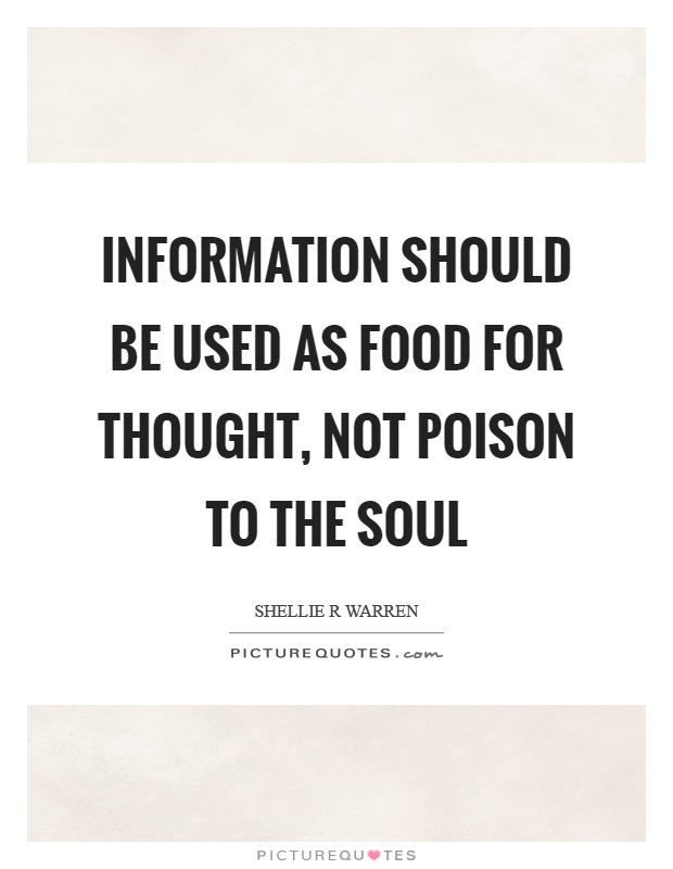 Information should be used as food for thought, not poison to the soul Picture Quote #1