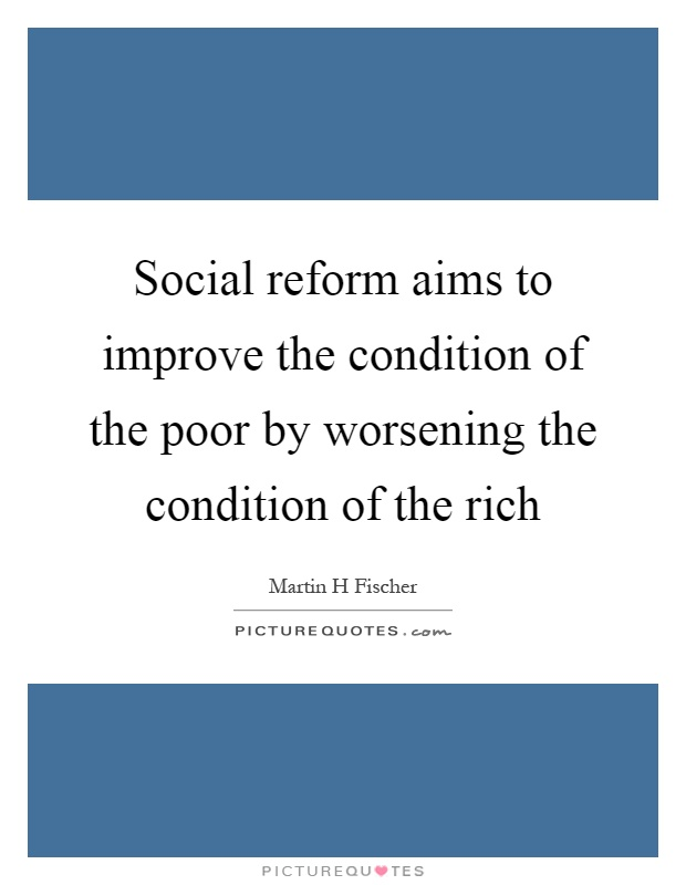 Social reform aims to improve the condition of the poor by worsening the condition of the rich Picture Quote #1