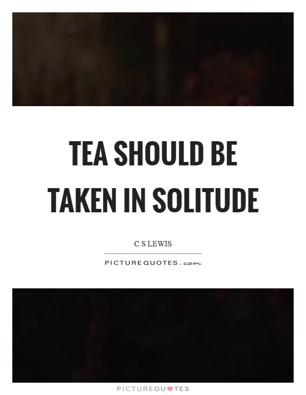 Tea should be taken in solitude Picture Quote #1