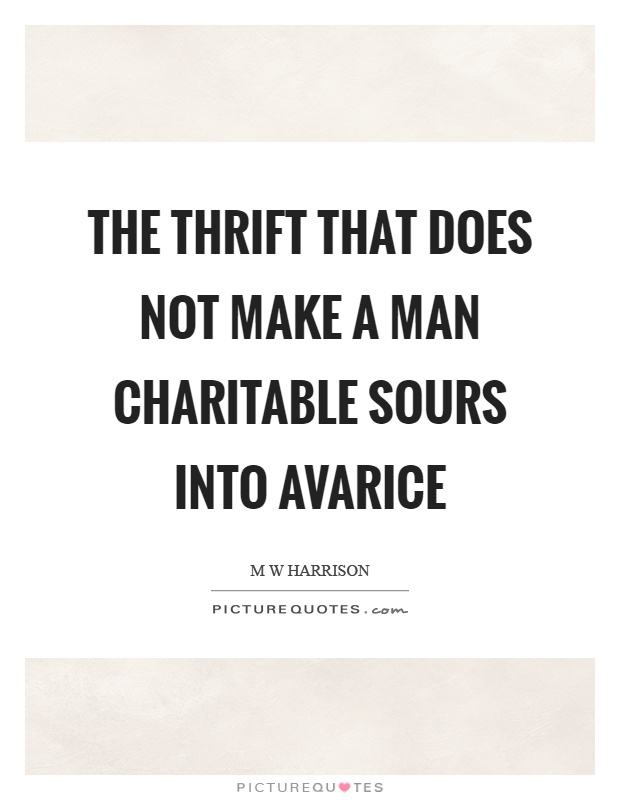 The thrift that does not make a man charitable sours into avarice Picture Quote #1