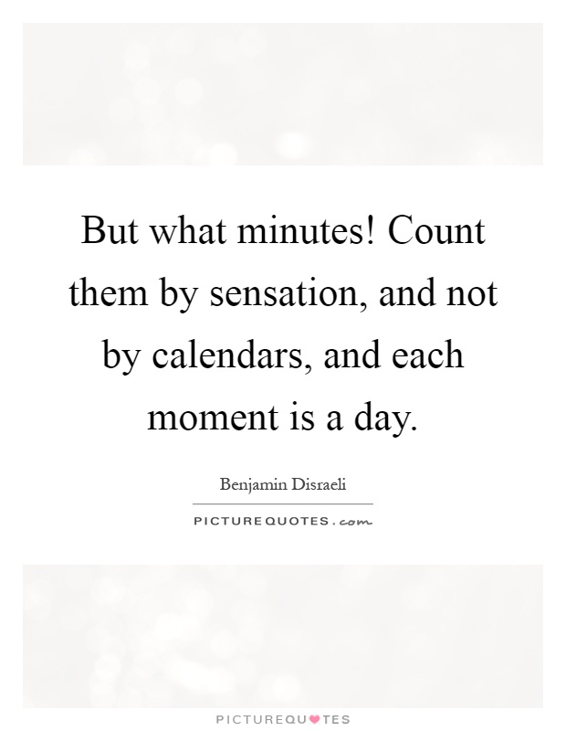 But what minutes! Count them by sensation, and not by calendars, and each moment is a day Picture Quote #1