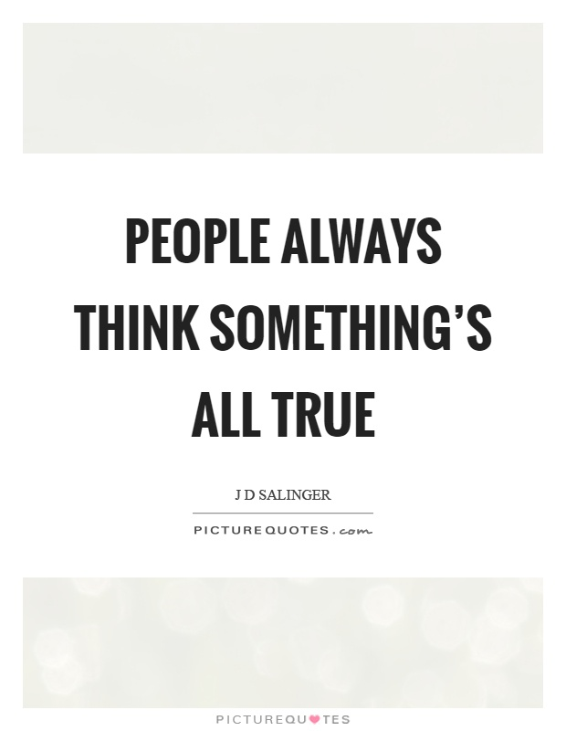 People always think something's all true Picture Quote #1