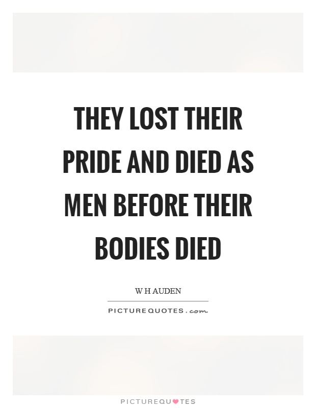They lost their pride and died as men before their bodies died Picture Quote #1