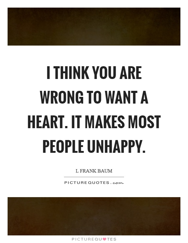 I think you are wrong to want a heart. It makes most people unhappy Picture Quote #1