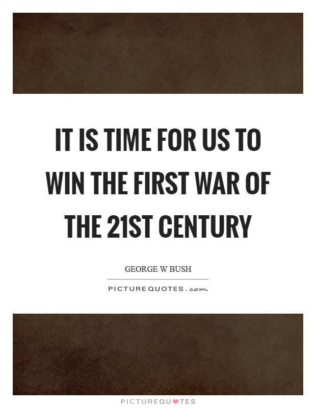 It is time for us to win the first war of the 21st century Picture Quote #1