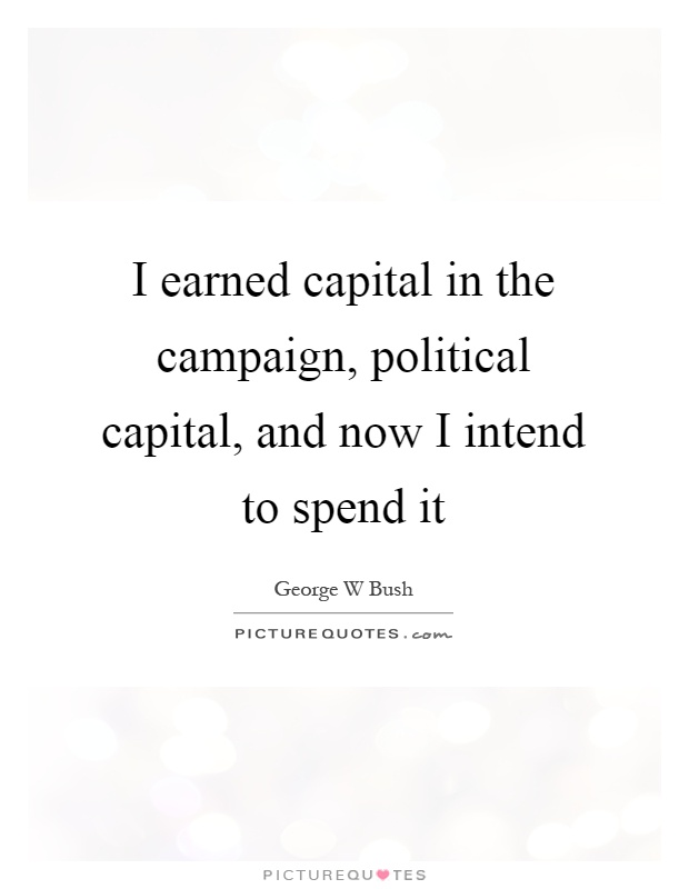 I earned capital in the campaign, political capital, and now I intend to spend it Picture Quote #1