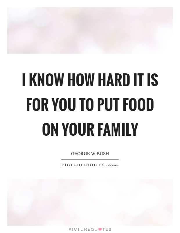I know how hard it is for you to put food on your family Picture Quote #1