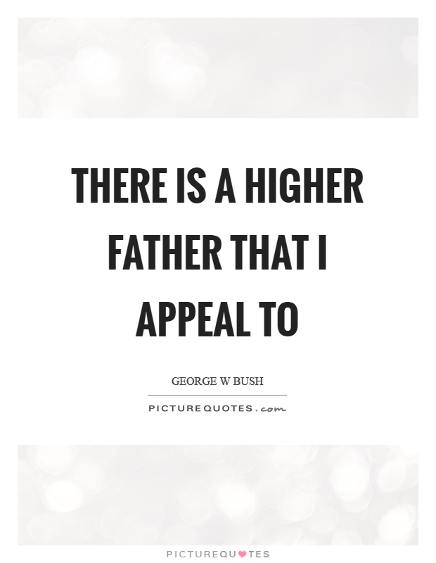 There is a higher father that I appeal to Picture Quote #1