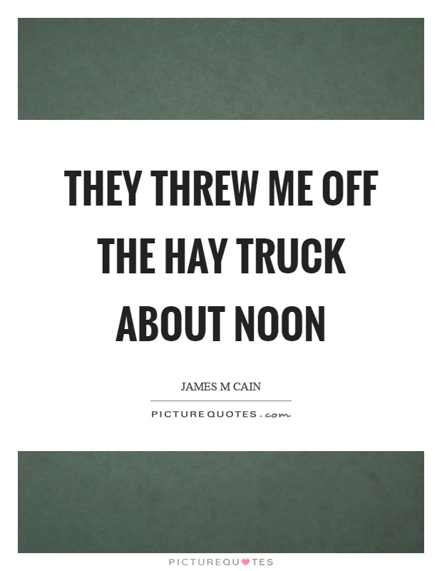 They threw me off the hay truck about noon Picture Quote #1