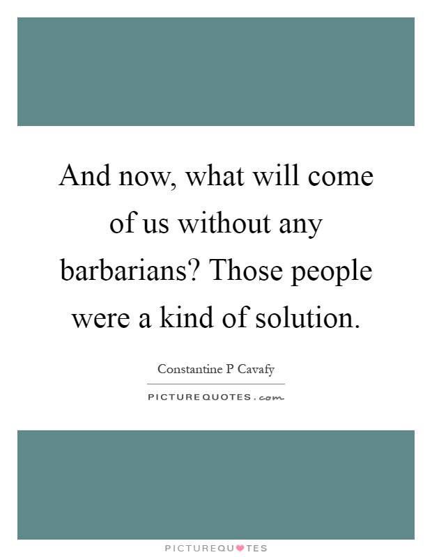 And now, what will come of us without any barbarians? Those people were a kind of solution Picture Quote #1