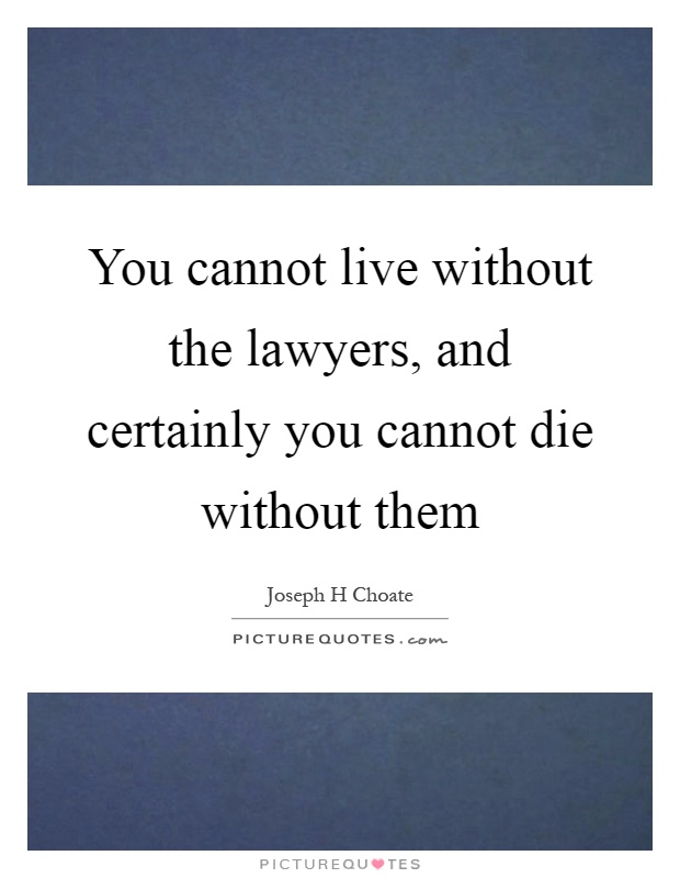 You cannot live without the lawyers, and certainly you cannot die without them Picture Quote #1