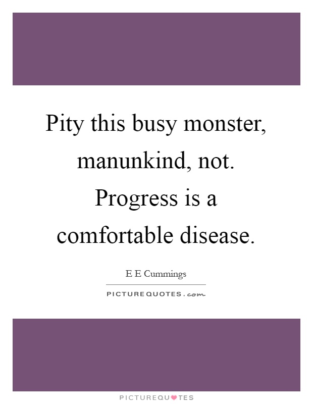 Pity this busy monster, manunkind, not. Progress is a comfortable disease Picture Quote #1