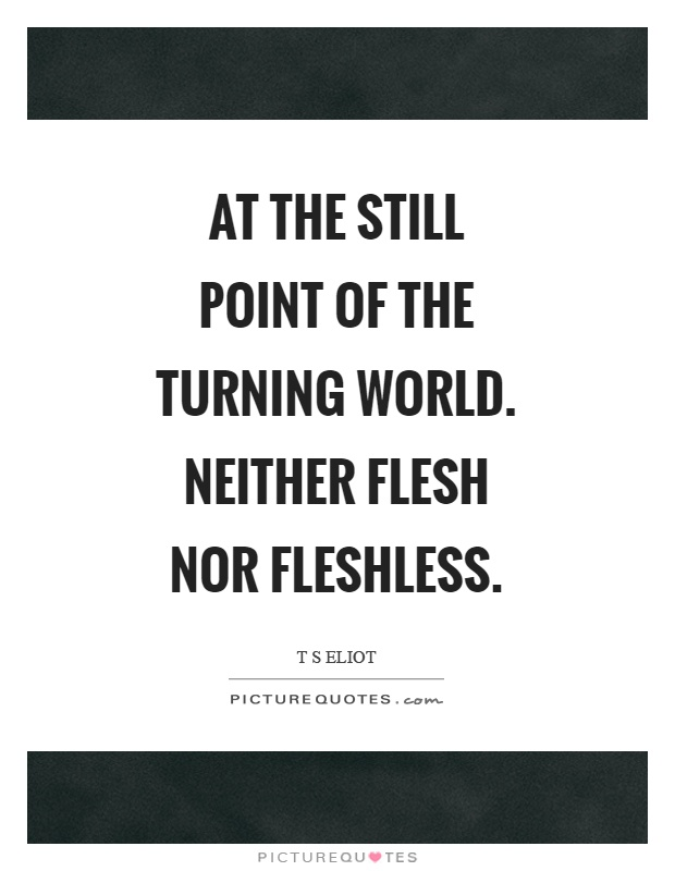 At the still point of the turning world. Neither flesh nor fleshless Picture Quote #1