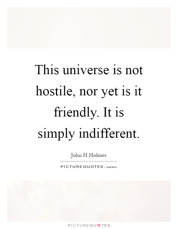 This universe is not hostile, nor yet is it friendly. It is simply indifferent Picture Quote #1