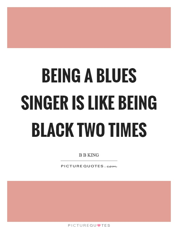 Being a blues singer is like being black two times Picture Quote #1