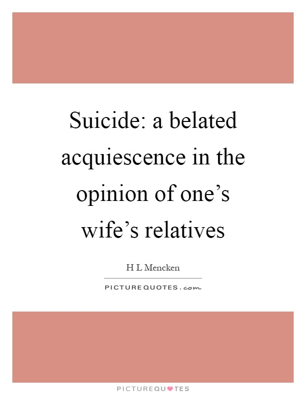 Suicide: a belated acquiescence in the opinion of one's wife's relatives Picture Quote #1