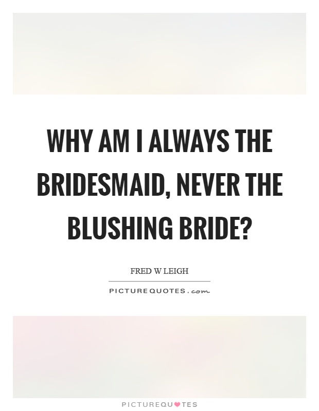 Why am I always the bridesmaid, never the blushing bride ...