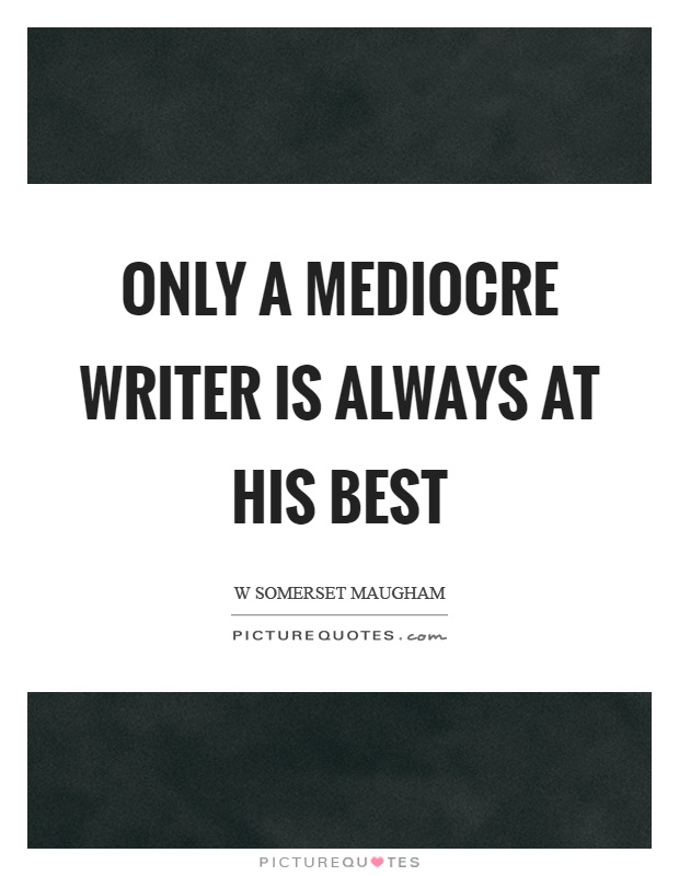 Only a mediocre writer is always at his best Picture Quote #1