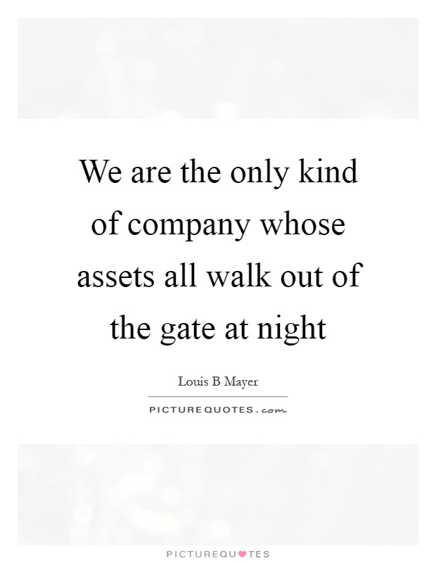 We are the only kind of company whose assets all walk out of the gate at night Picture Quote #1