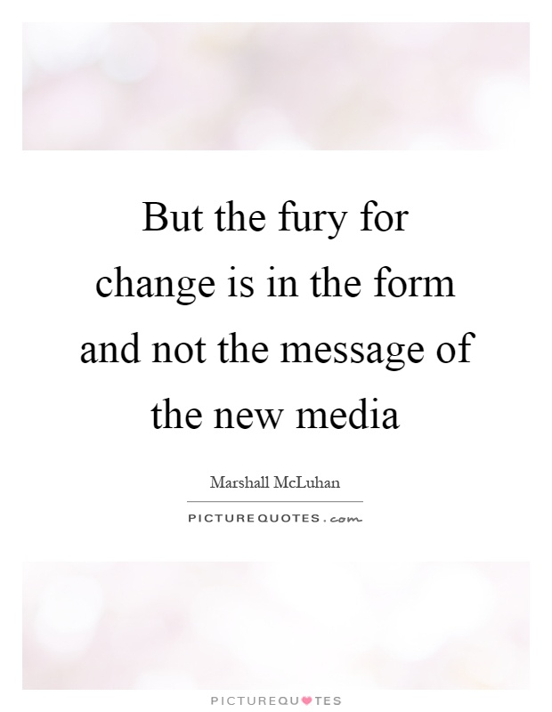 But the fury for change is in the form and not the message of the new media Picture Quote #1