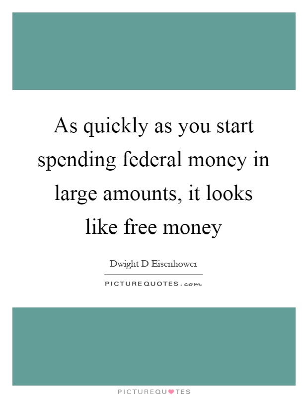As quickly as you start spending federal money in large amounts, it looks like free money Picture Quote #1