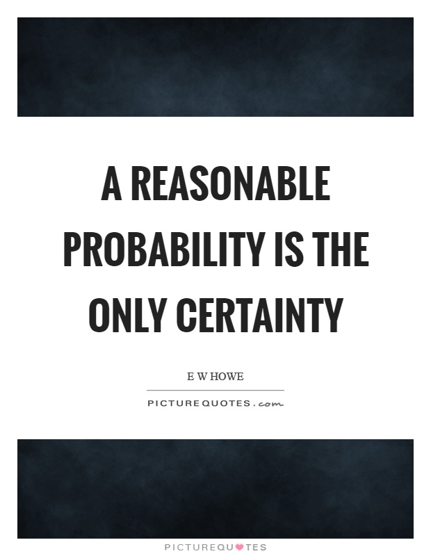 A reasonable probability is the only certainty Picture Quote #1