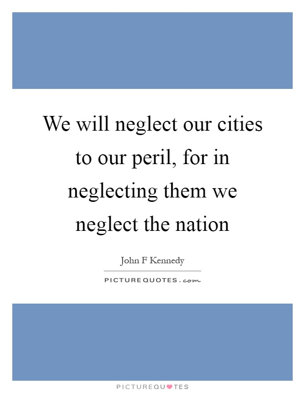 We will neglect our cities to our peril, for in neglecting them we neglect the nation Picture Quote #1