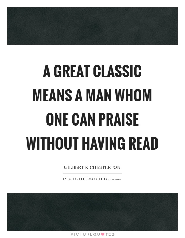 A great classic means a man whom one can praise without having read Picture Quote #1