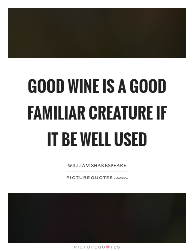 Good wine is a good familiar creature if it be well used Picture Quote #1