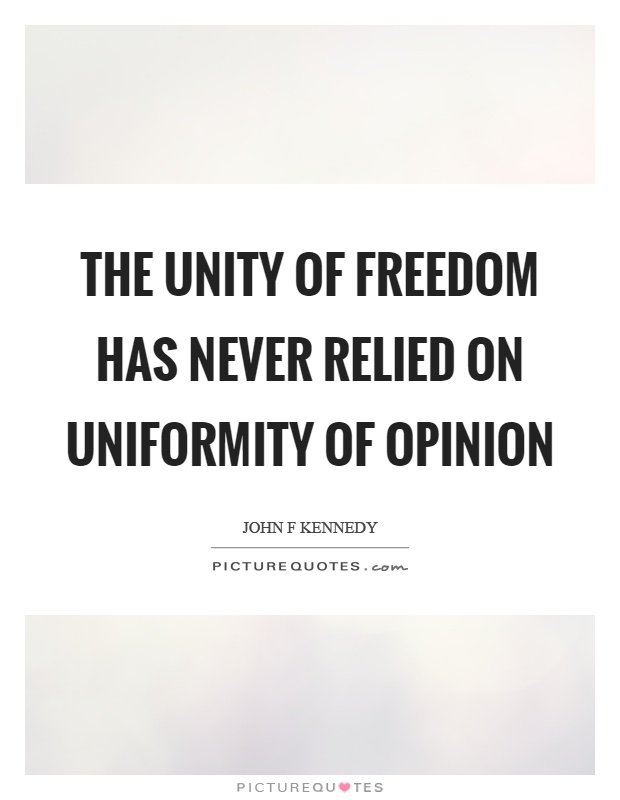 The unity of freedom has never relied on uniformity of opinion Picture Quote #1
