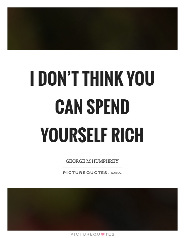 I don't think you can spend yourself rich Picture Quote #1