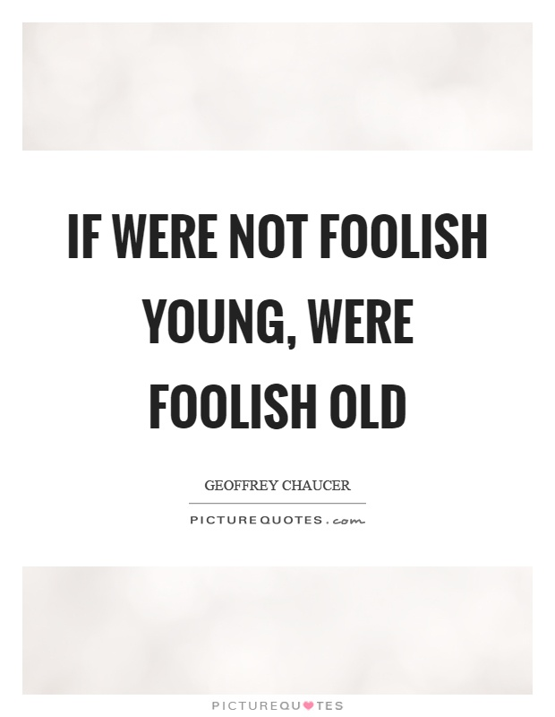 If were not foolish young, were foolish old Picture Quote #1