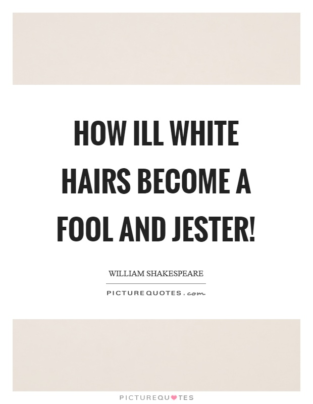 How ill white hairs become a fool and jester! Picture Quote #1