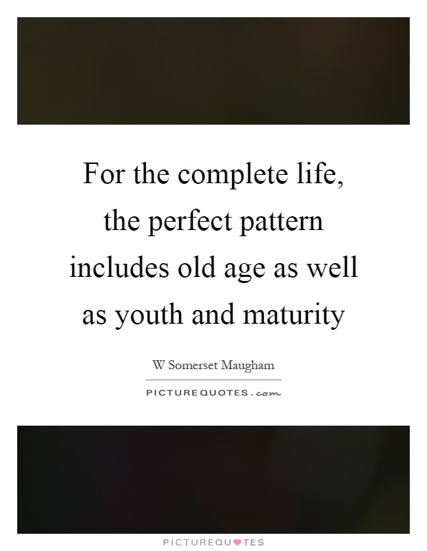 For the complete life, the perfect pattern includes old age as well as youth and maturity Picture Quote #1