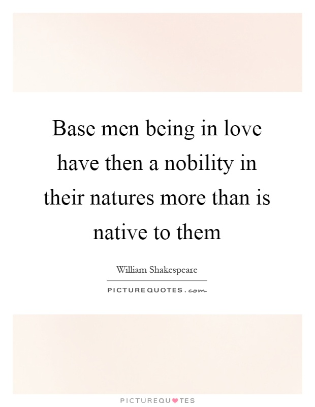 Base men being in love have then a nobility in their natures more than is native to them Picture Quote #1