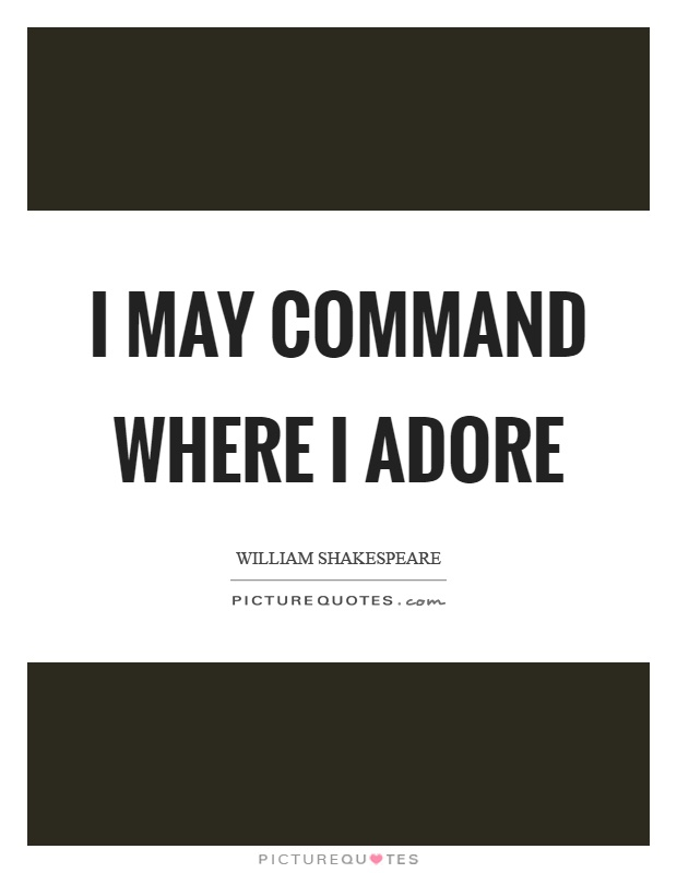 I may command where I adore Picture Quote #1