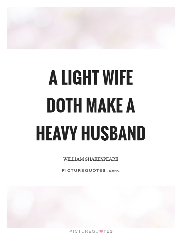A light wife doth make a heavy husband Picture Quote #1