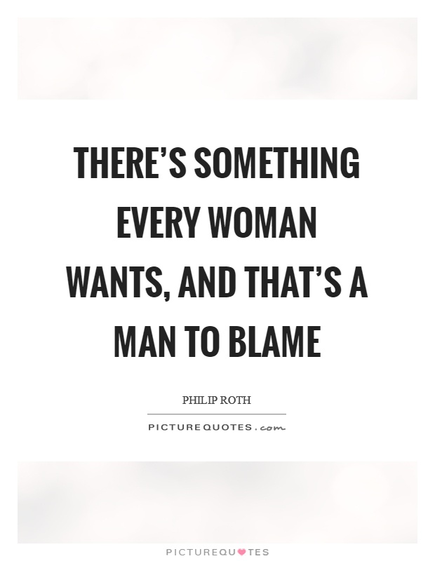 There's something every woman wants, and that's a man to blame Picture Quote #1