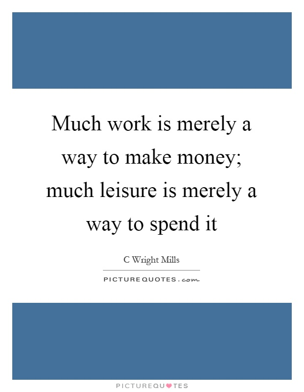Much work is merely a way to make money; much leisure is merely a way to spend it Picture Quote #1