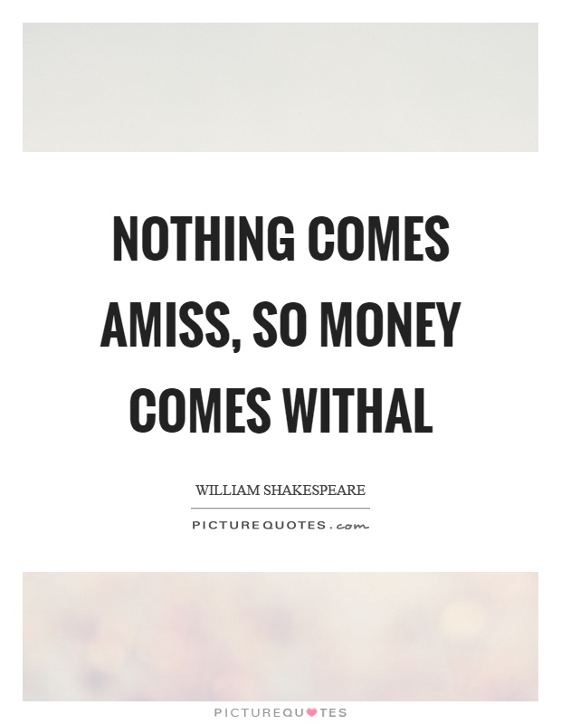 Nothing comes amiss, so money comes withal Picture Quote #1
